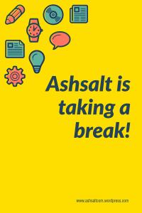 ASHSALT IS TAKING A BREAK!